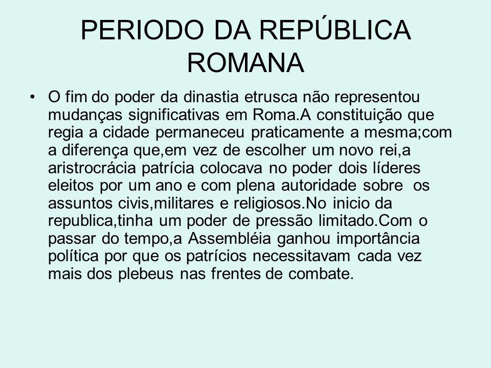 PERIODO DA REPÚBLICA ROMANA O fim do poder da dinastia etrusca não representou mudanças significativas em Roma.A constituição que regia a cidade perma