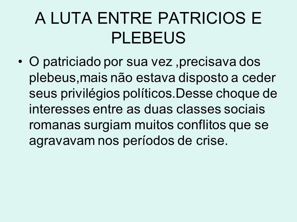 A LUTA ENTRE PATRICIOS E PLEBEUS O patriciado por sua vez,precisava dos plebeus,mais não estava disposto a ceder seus privilégios políticos.Desse choq