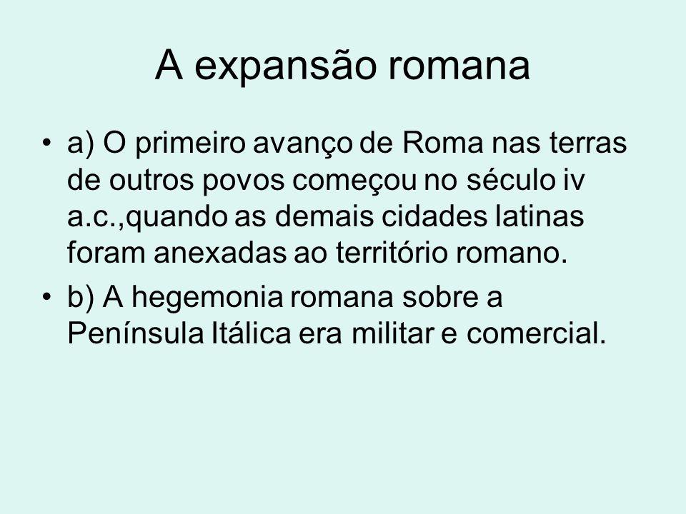 A expansão romana a) O primeiro avanço de Roma nas terras de outros povos começou no século iv a.c.,quando as demais cidades latinas foram anexadas ao