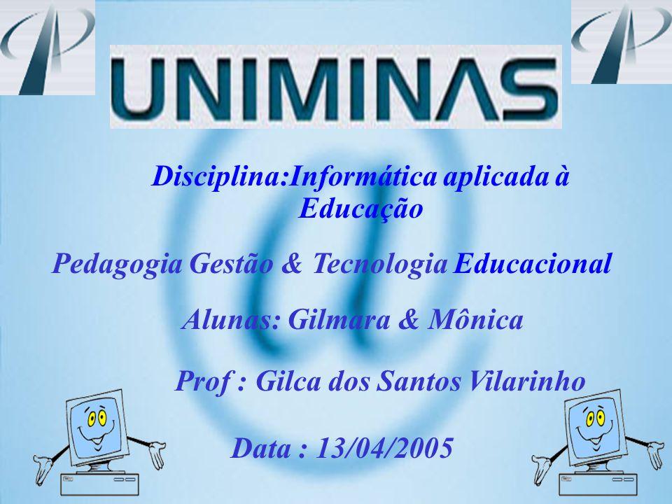 Disciplina:Informática aplicada à Educação Pedagogia Gestão & Tecnologia Educacional Alunas: Gilmara & Mônica Prof : Gilca dos Santos Vilarinho Data :