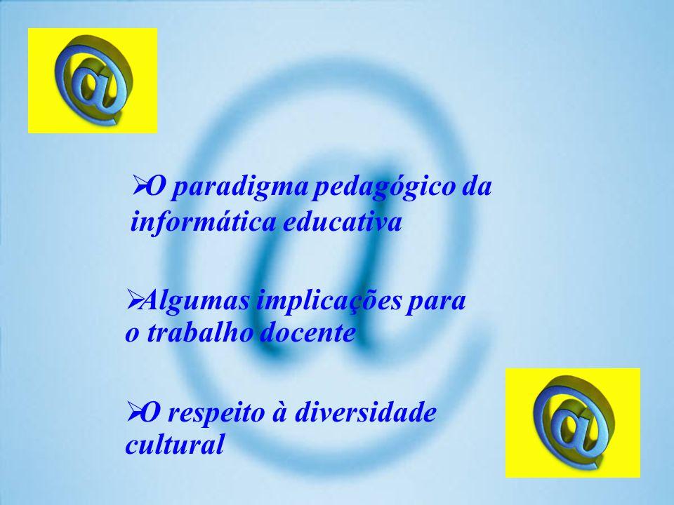O paradigma pedagógico da informática educativa Algumas implicações para o trabalho docente O respeito à diversidade cultural