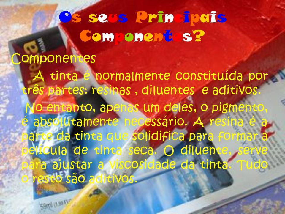Os seus PrincipaisComponentes?Os seus PrincipaisComponentes? Componentes A tinta é normalmente constituída por três partes: resinas, diluentes e aditi