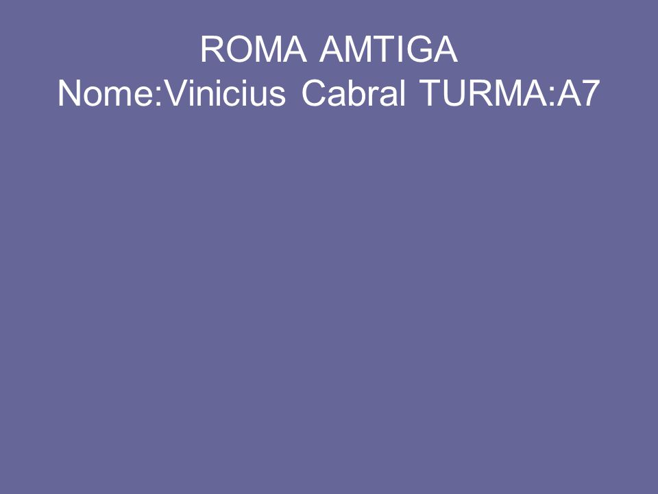 ROMA AMTIGA Nome:Vinicius Cabral TURMA:A7
