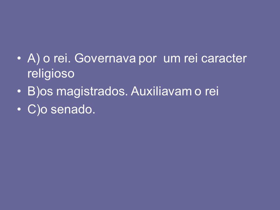 A) o rei. Governava por um rei caracter religioso B)os magistrados. Auxiliavam o rei C)o senado.