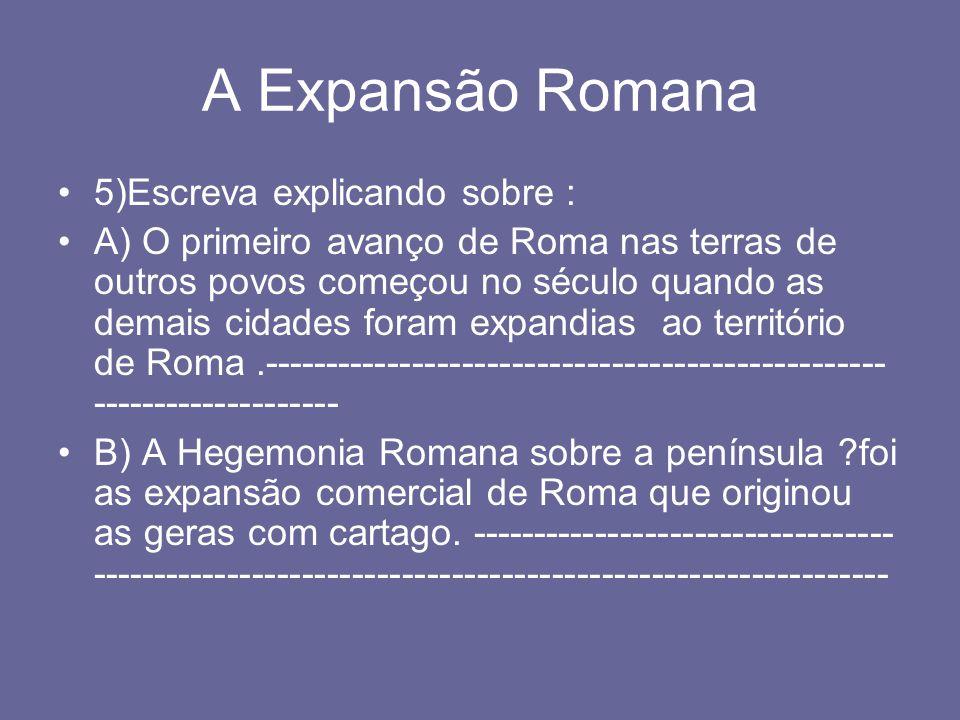 A Expansão Romana 5)Escreva explicando sobre : A) O primeiro avanço de Roma nas terras de outros povos começou no século quando as demais cidades fora