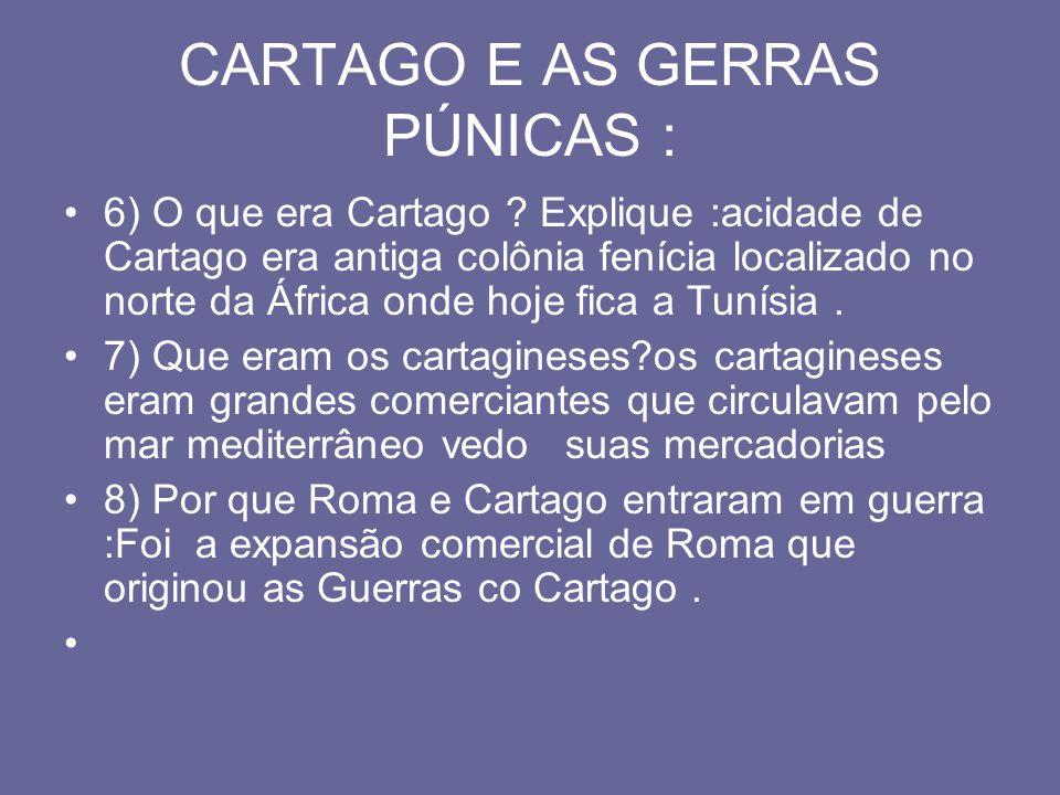 CARTAGO E AS GERRAS PÚNICAS : 6) O que era Cartago ? Explique :acidade de Cartago era antiga colônia fenícia localizado no norte da África onde hoje f