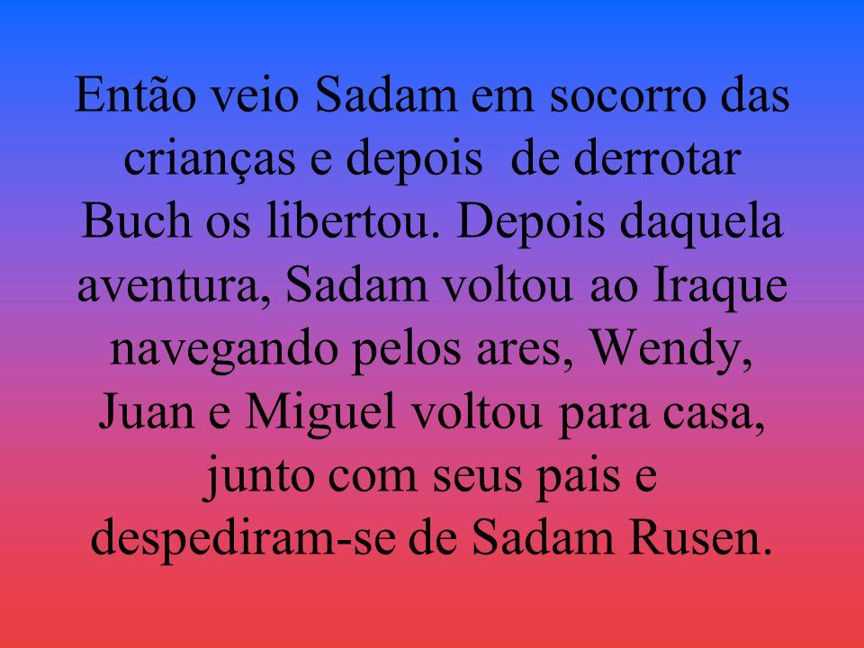 Então veio Sadam em socorro das crianças e depois de derrotar Buch os libertou. Depois daquela aventura, Sadam voltou ao Iraque navegando pelos ares,