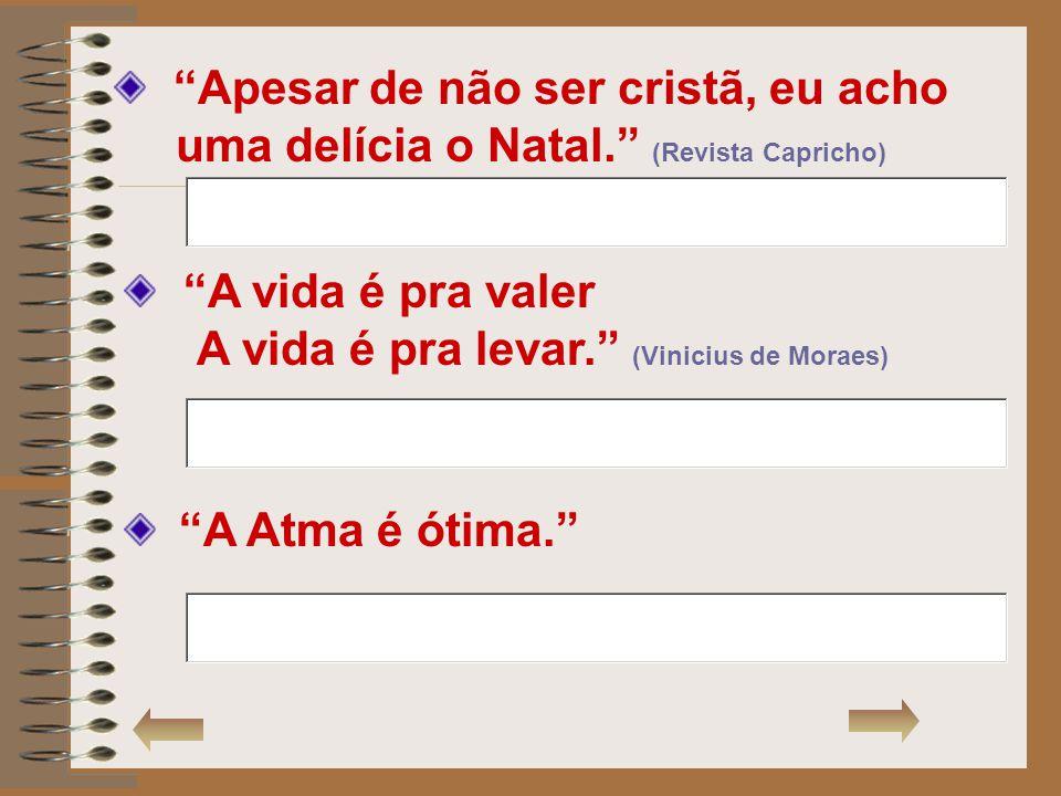 Apesar de não ser cristã, eu acho uma delícia o Natal. (Revista Capricho) A vida é pra valer A vida é pra levar. (Vinicius de Moraes) A Atma é ótima.