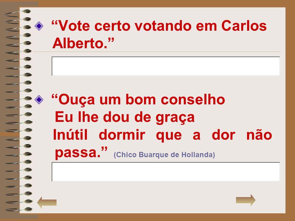 Vote certo votando em Carlos Alberto. Ouça um bom conselho Eu lhe dou de graça Inútil dormir que a dor não passa. (Chico Buarque de Hollanda)