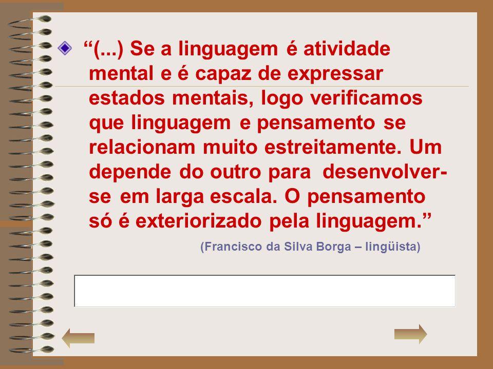 (...) Se a linguagem é atividade mental e é capaz de expressar estados mentais, logo verificamos que linguagem e pensamento se relacionam muito estrei