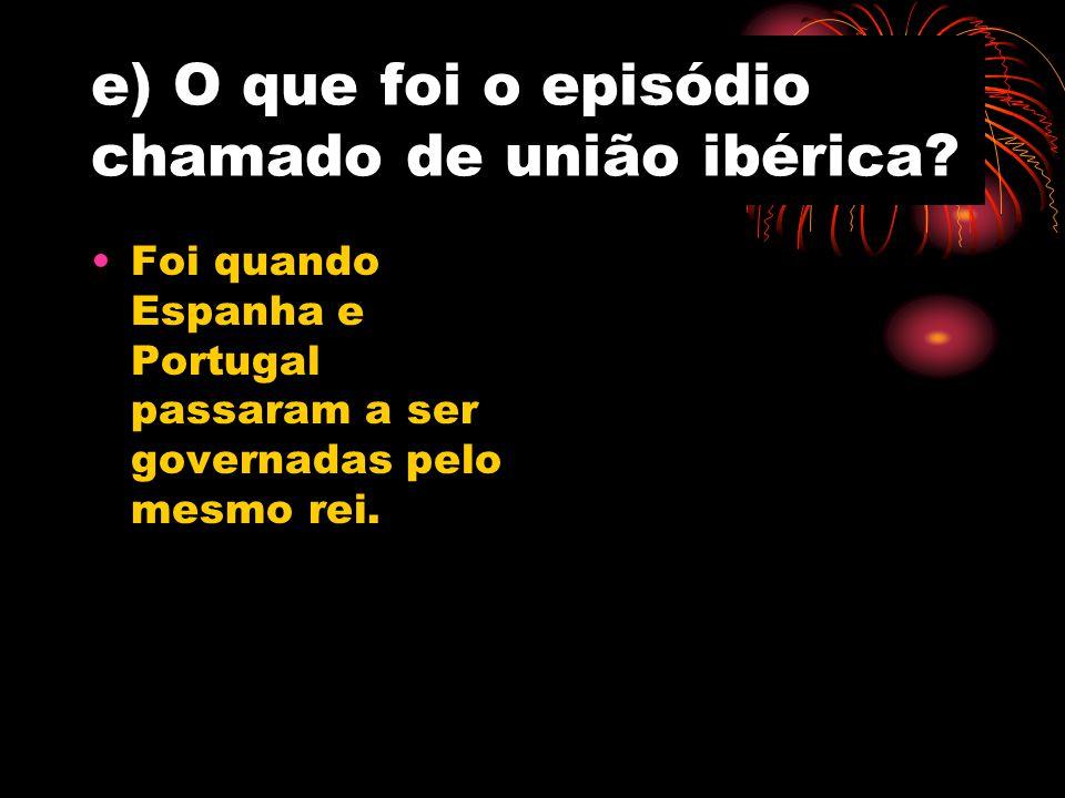 e) O que foi o episódio chamado de união ibérica? Foi quando Espanha e Portugal passaram a ser governadas pelo mesmo rei.