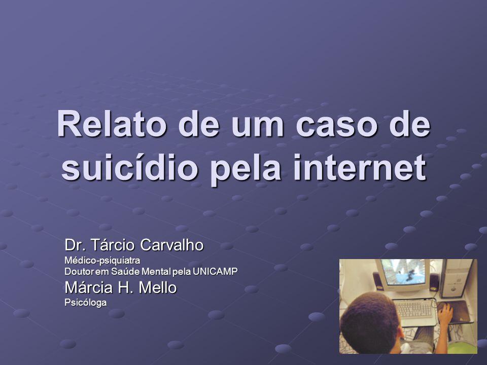 Relato de um caso de suicídio pela internet Dr. Tárcio Carvalho Médico-psiquiatra Doutor em Saúde Mental pela UNICAMP Márcia H. Mello Psicóloga