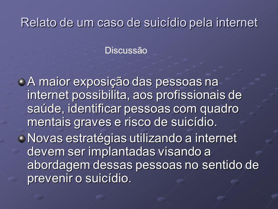 Relato de um caso de suicídio pela internet A maior exposição das pessoas na internet possibilita, aos profissionais de saúde, identificar pessoas com