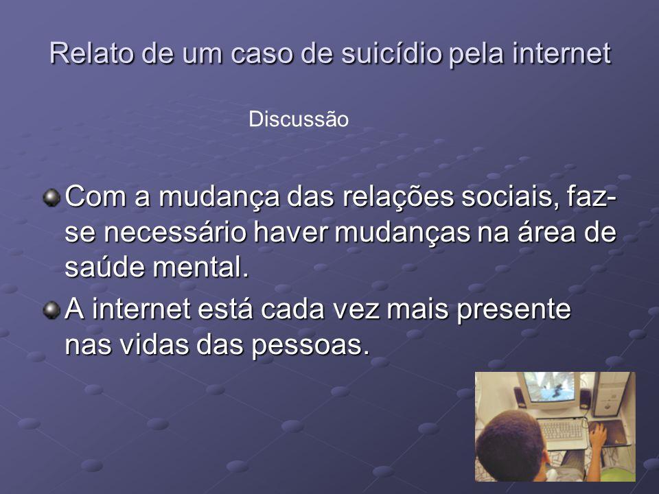 Relato de um caso de suicídio pela internet Com a mudança das relações sociais, faz- se necessário haver mudanças na área de saúde mental. A internet