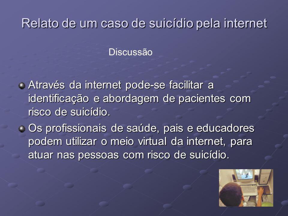 Relato de um caso de suicídio pela internet Através da internet pode-se facilitar a identificação e abordagem de pacientes com risco de suicídio. Os p