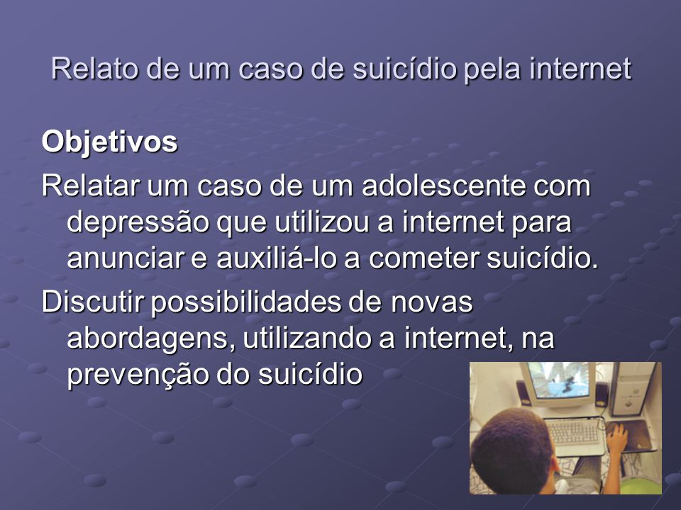 Relato de um caso de suicídio pela internet Objetivos Relatar um caso de um adolescente com depressão que utilizou a internet para anunciar e auxiliá-