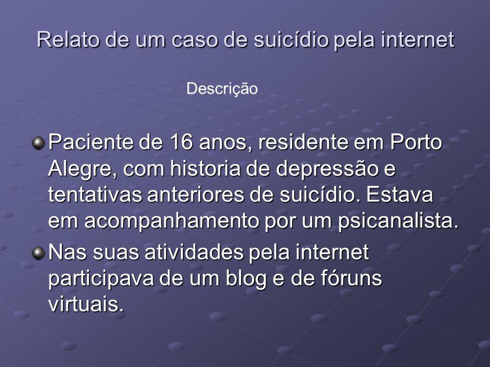 Relato de um caso de suicídio pela internet Em um fórum de debate sobre suicídio, o adolescente se relacionou com pessoas que o incentivaram a levar adiante a idéia de se matar.
