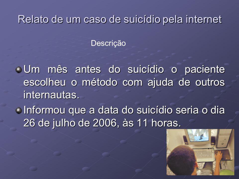 Relato de um caso de suicídio pela internet Um mês antes do suicídio o paciente escolheu o método com ajuda de outros internautas. Informou que a data