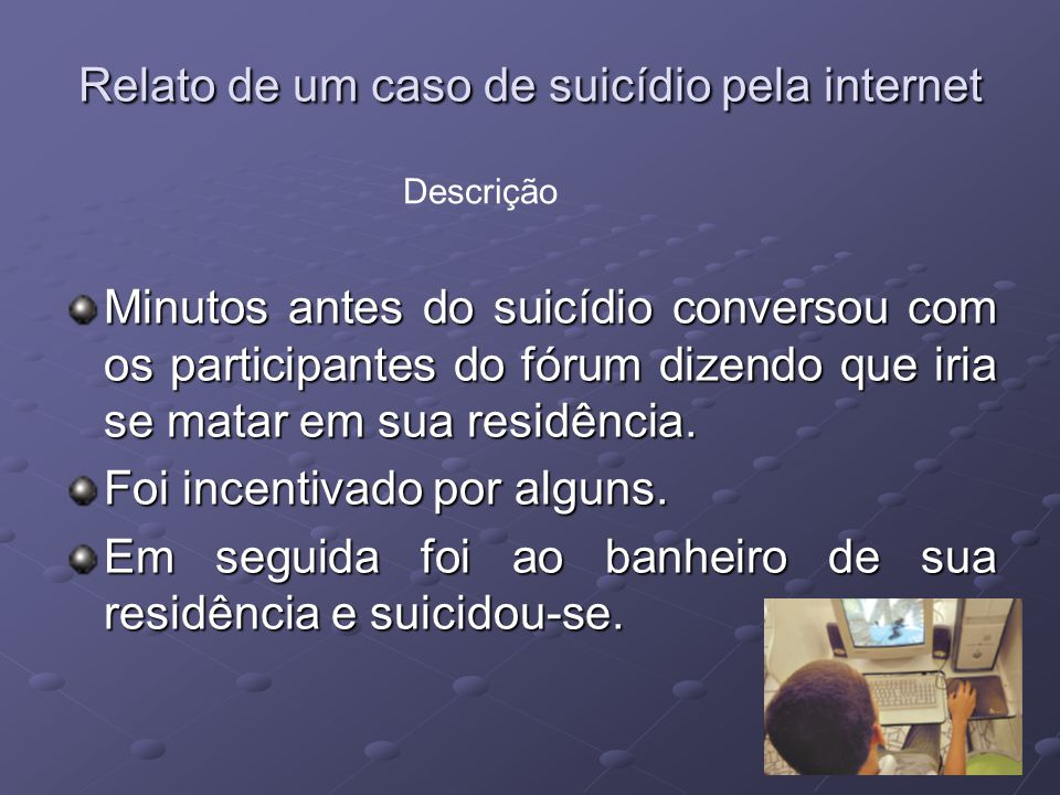 Relato de um caso de suicídio pela internet É a primeira vez que se tem notícia no Brasil de um suicídio estimulado, e assistido, por internautas de diversos paises do mundo.