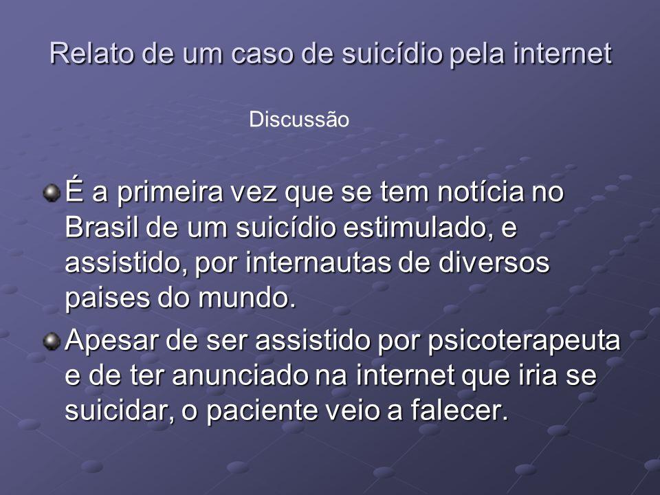 Relato de um caso de suicídio pela internet É a primeira vez que se tem notícia no Brasil de um suicídio estimulado, e assistido, por internautas de d