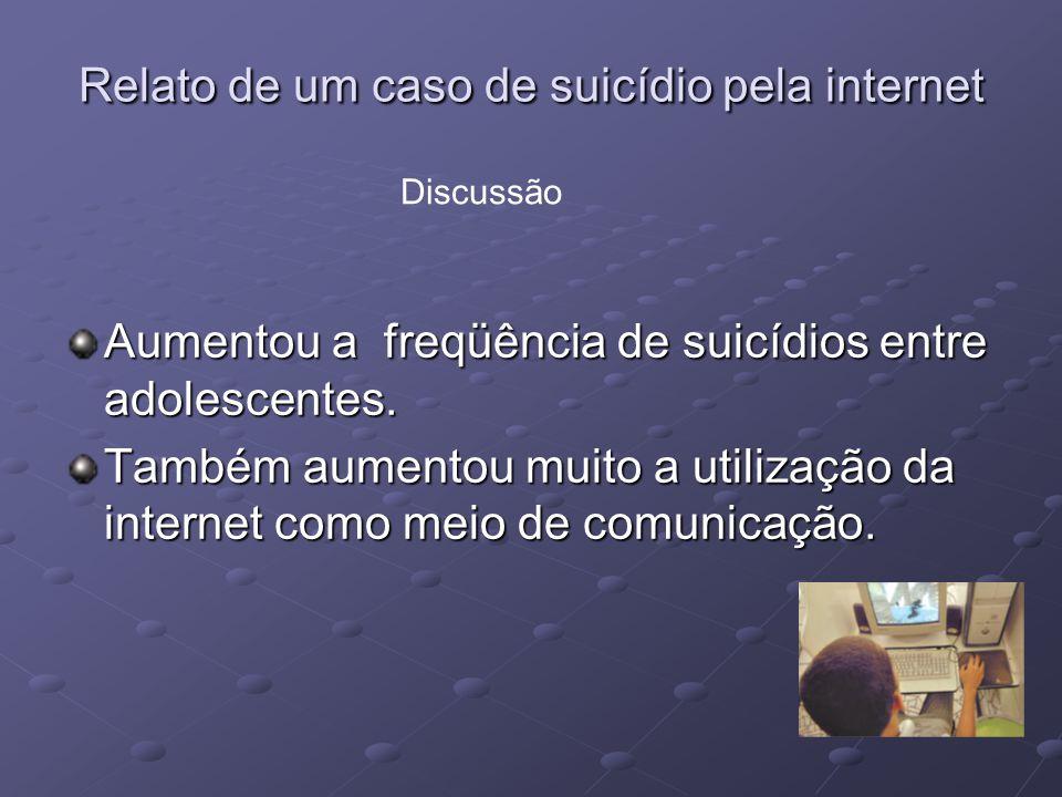 Relato de um caso de suicídio pela internet Aumentou a freqüência de suicídios entre adolescentes. Também aumentou muito a utilização da internet como