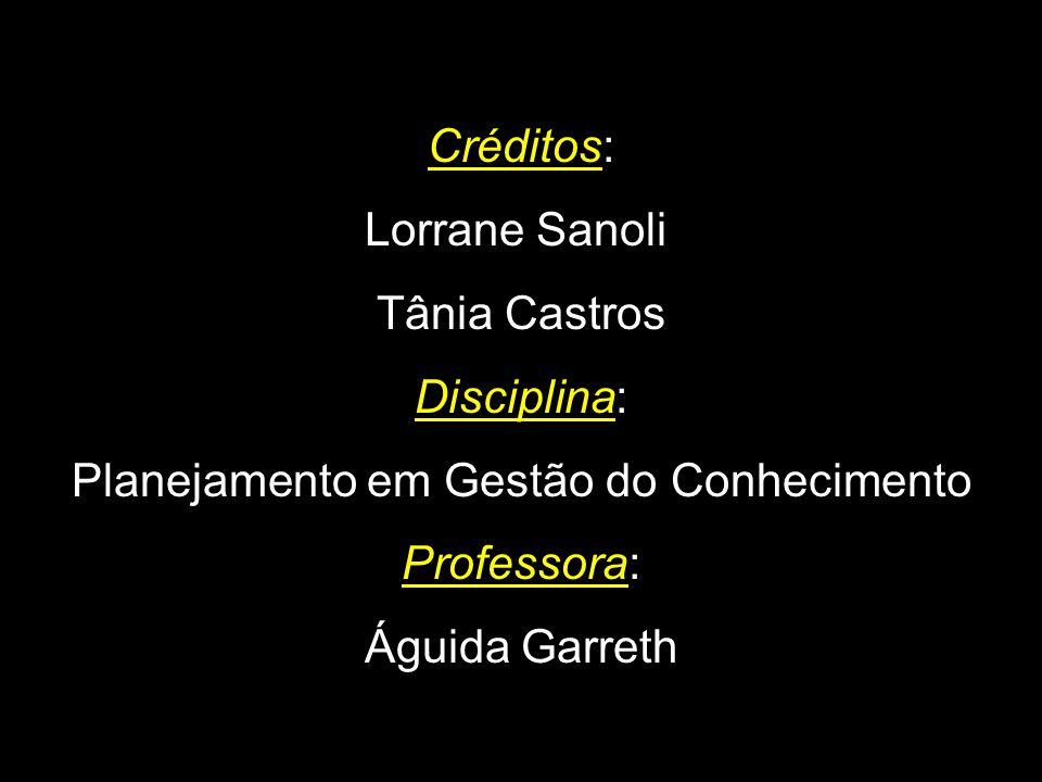Créditos: Lorrane Sanoli Tânia Castros Disciplina: Planejamento em Gestão do Conhecimento Professora: Águida Garreth