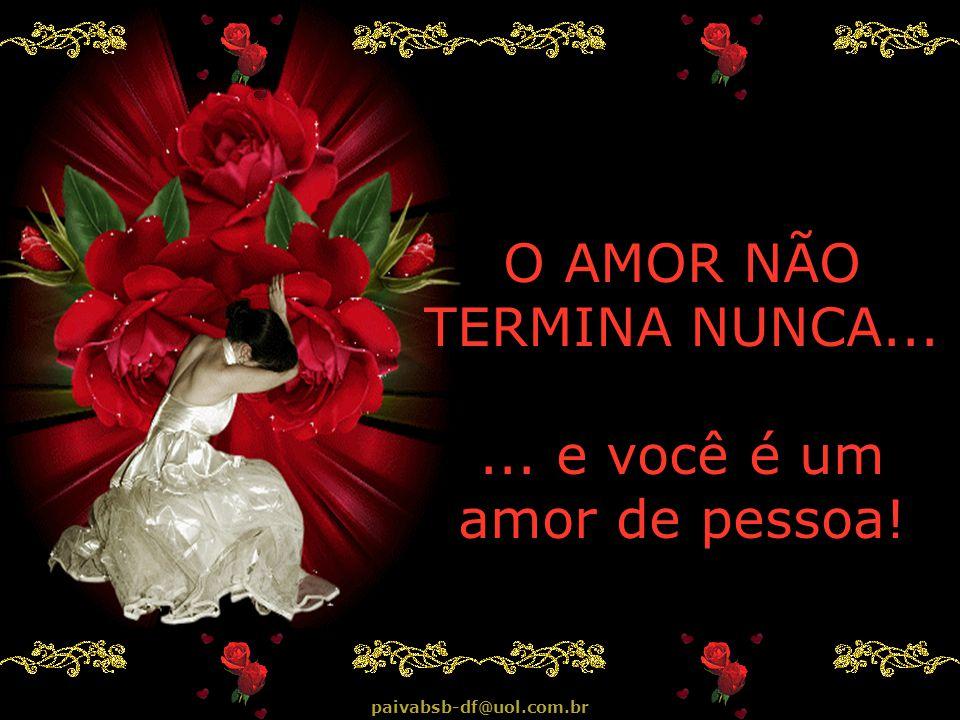E ainda bem que são amor, porque flores, estrelas ou sonhos, mais cedo ou mais tarde, terminam... mas o amor...