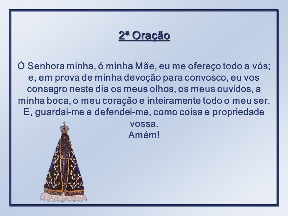 2ª Oração Ó Senhora minha, ó minha Mãe, eu me ofereço todo a vós; e, em prova de minha devoção para convosco, eu vos consagro neste dia os meus olhos, os meus ouvidos, a minha boca, o meu coração e inteiramente todo o meu ser.