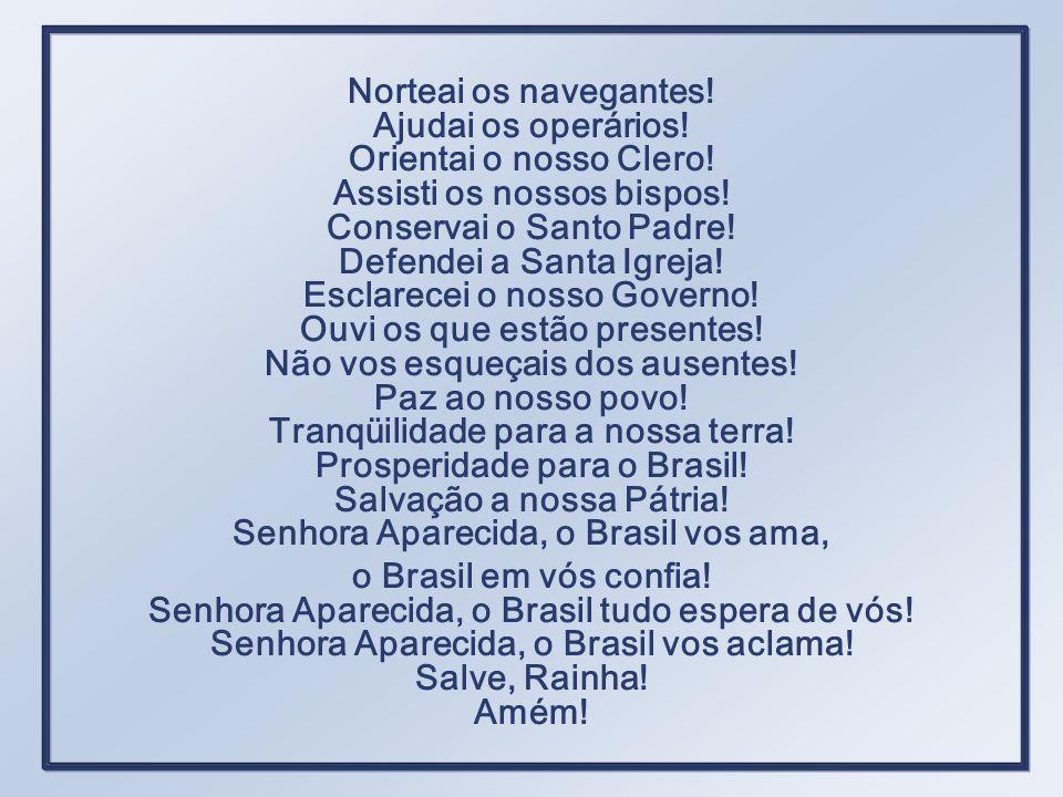 Senhora Aparecida, o Brasil é vosso! Rainha do Brasil, abençoai a nossa gente! Tende compaixão do vosso povo! Socorrei os pobres! Consolai os aflitos!