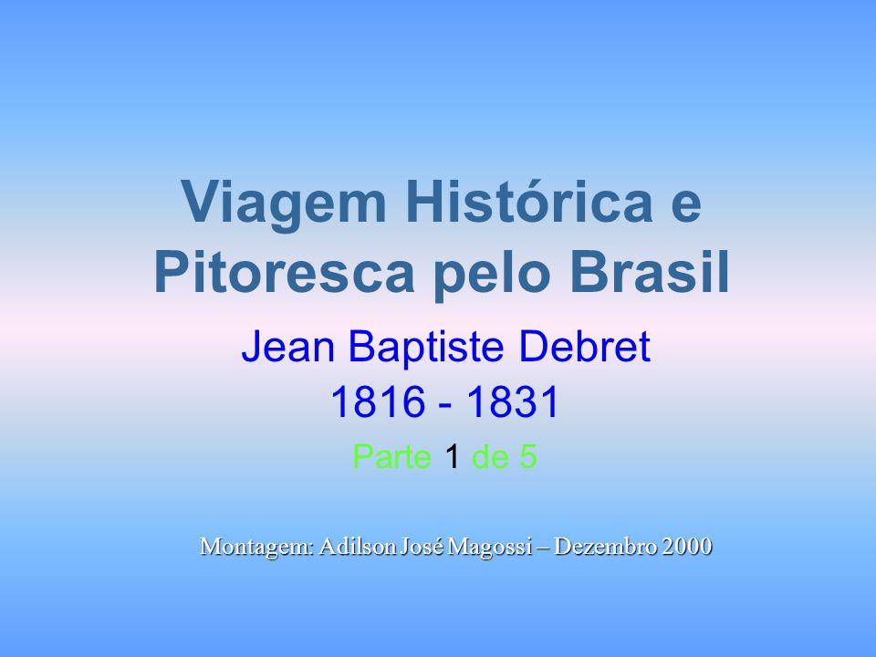 Viagem Histórica e Pitoresca pelo Brasil Jean Baptiste Debret 1816 - 1831 Parte 1 de 5 Montagem: Adilson José Magossi – Dezembro 2000