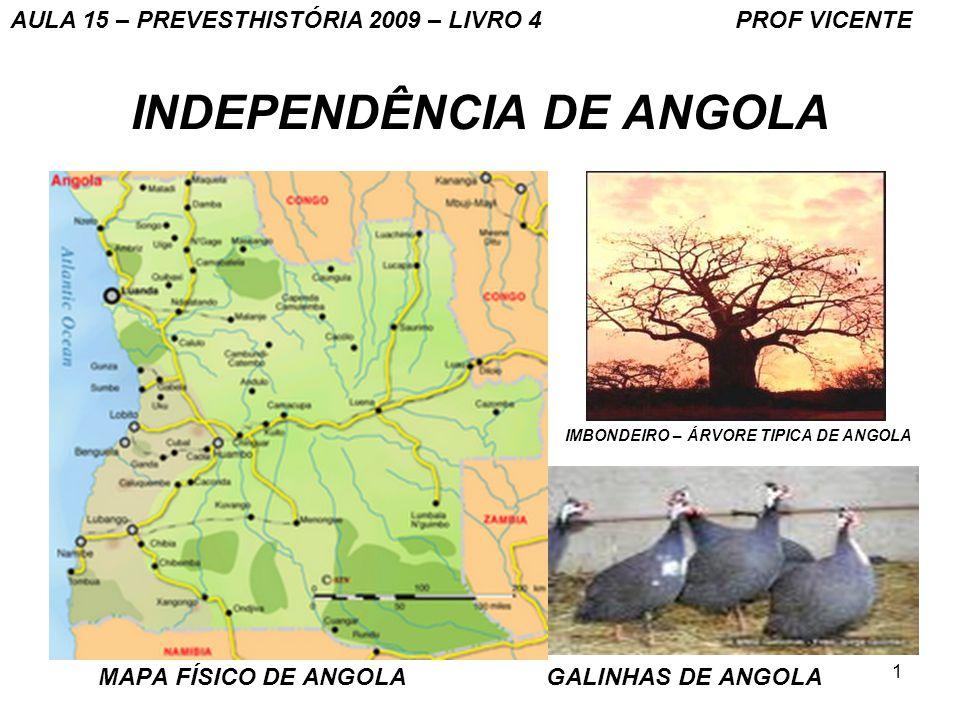 1 INDEPENDÊNCIA DE ANGOLA MAPA FÍSICO DE ANGOLA GALINHAS DE ANGOLA IMBONDEIRO – ÁRVORE TIPICA DE ANGOLA AULA 15 – PREVESTHISTÓRIA 2009 – LIVRO 4 PROF