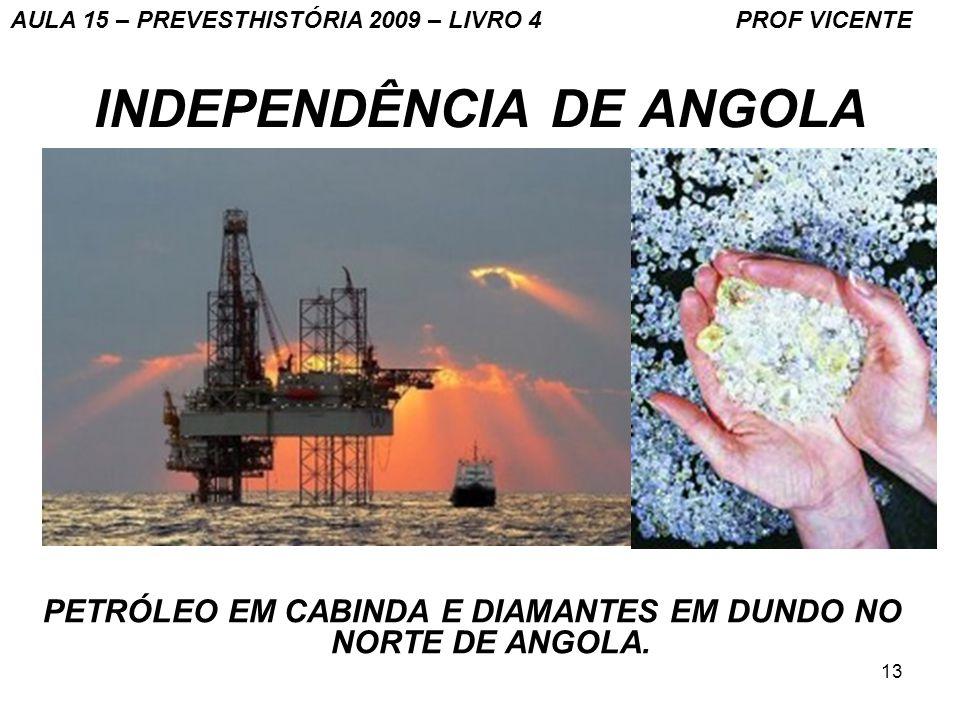 13 INDEPENDÊNCIA DE ANGOLA PETRÓLEO EM CABINDA E DIAMANTES EM DUNDO NO NORTE DE ANGOLA. AULA 15 – PREVESTHISTÓRIA 2009 – LIVRO 4 PROF VICENTE