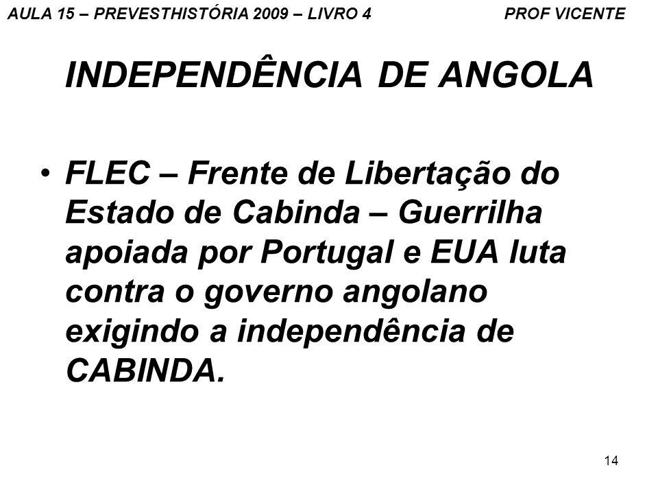 14 INDEPENDÊNCIA DE ANGOLA FLEC – Frente de Libertação do Estado de Cabinda – Guerrilha apoiada por Portugal e EUA luta contra o governo angolano exig