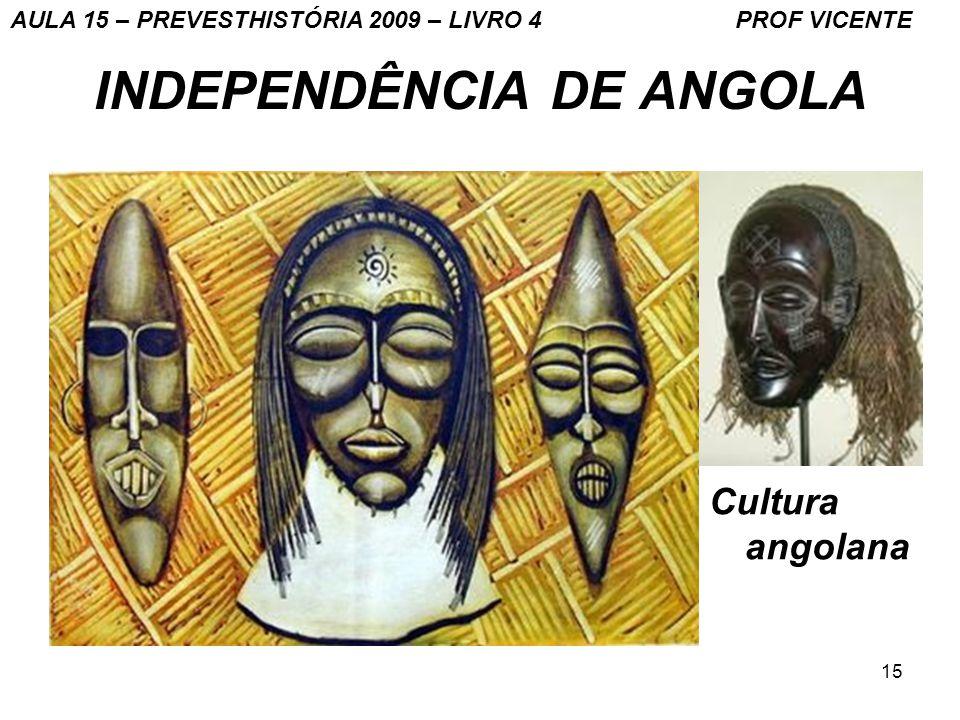 15 INDEPENDÊNCIA DE ANGOLA Cultura angolana AULA 15 – PREVESTHISTÓRIA 2009 – LIVRO 4 PROF VICENTE