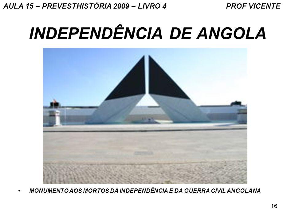 16 INDEPENDÊNCIA DE ANGOLA MONUMENTO AOS MORTOS DA INDEPENDÊNCIA E DA GUERRA CIVIL ANGOLANA AULA 15 – PREVESTHISTÓRIA 2009 – LIVRO 4 PROF VICENTE