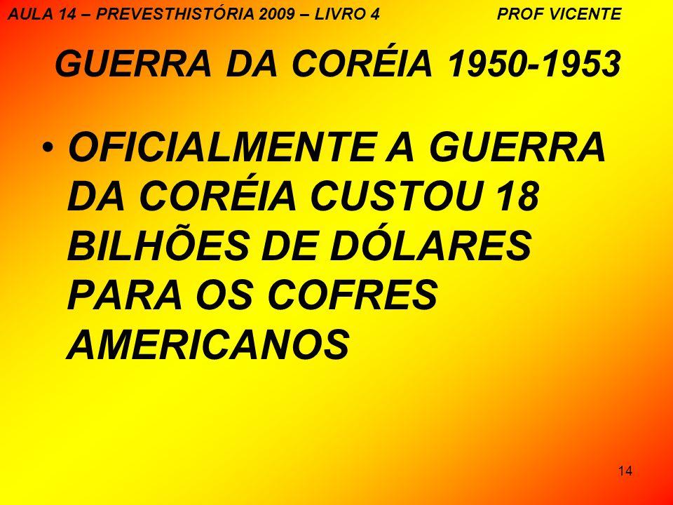 14 GUERRA DA CORÉIA 1950-1953 OFICIALMENTE A GUERRA DA CORÉIA CUSTOU 18 BILHÕES DE DÓLARES PARA OS COFRES AMERICANOS AULA 14 – PREVESTHISTÓRIA 2009 – LIVRO 4 PROF VICENTE