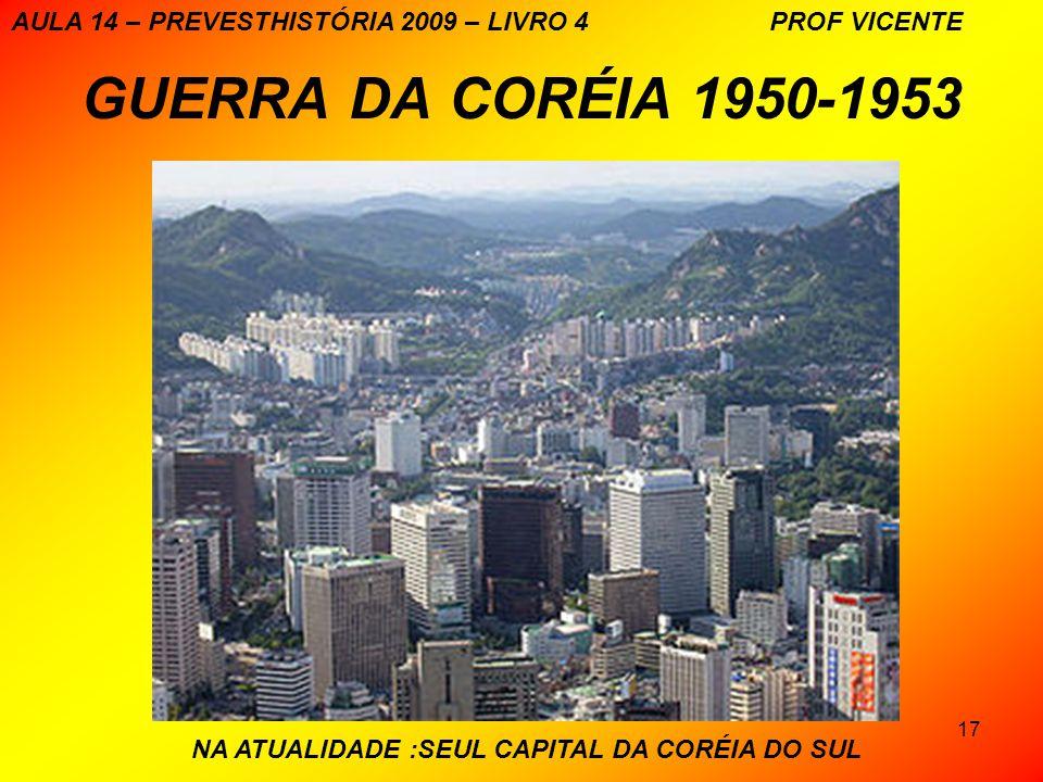 17 GUERRA DA CORÉIA 1950-1953 NA ATUALIDADE :SEUL CAPITAL DA CORÉIA DO SUL AULA 14 – PREVESTHISTÓRIA 2009 – LIVRO 4 PROF VICENTE
