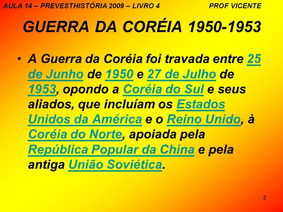 3 GUERRA DA CORÉIA 1950-1953 A Guerra da Coréia foi travada entre 25 de Junho de 1950 e 27 de Julho de 1953, opondo a Coréia do Sul e seus aliados, que incluíam os Estados Unidos da América e o Reino Unido, à Coréia do Norte, apoiada pela República Popular da China e pela antiga União Soviética.25 de Junho195027 de Julho 1953Coréia do SulEstados Unidos da AméricaReino Unido Coréia do Norte República Popular da ChinaUnião Soviética AULA 14 – PREVESTHISTÓRIA 2009 – LIVRO 4 PROF VICENTE