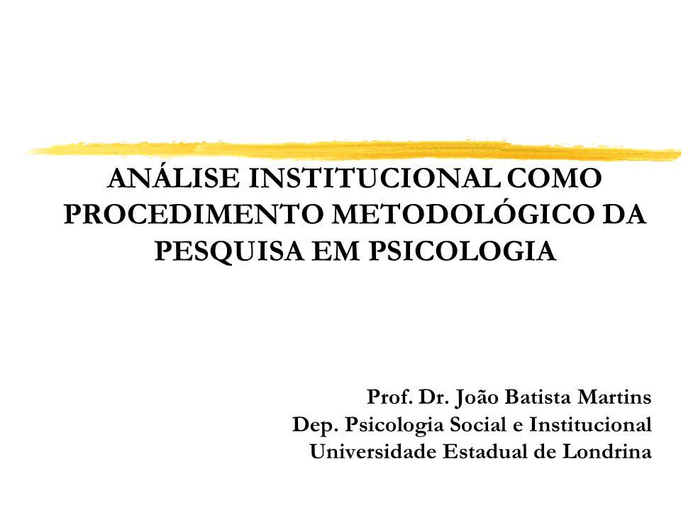 ANÁLISE INSTITUCIONAL COMO PROCEDIMENTO METODOLÓGICO DA PESQUISA EM PSICOLOGIA Prof. Dr. João Batista Martins Dep. Psicologia Social e Institucional U