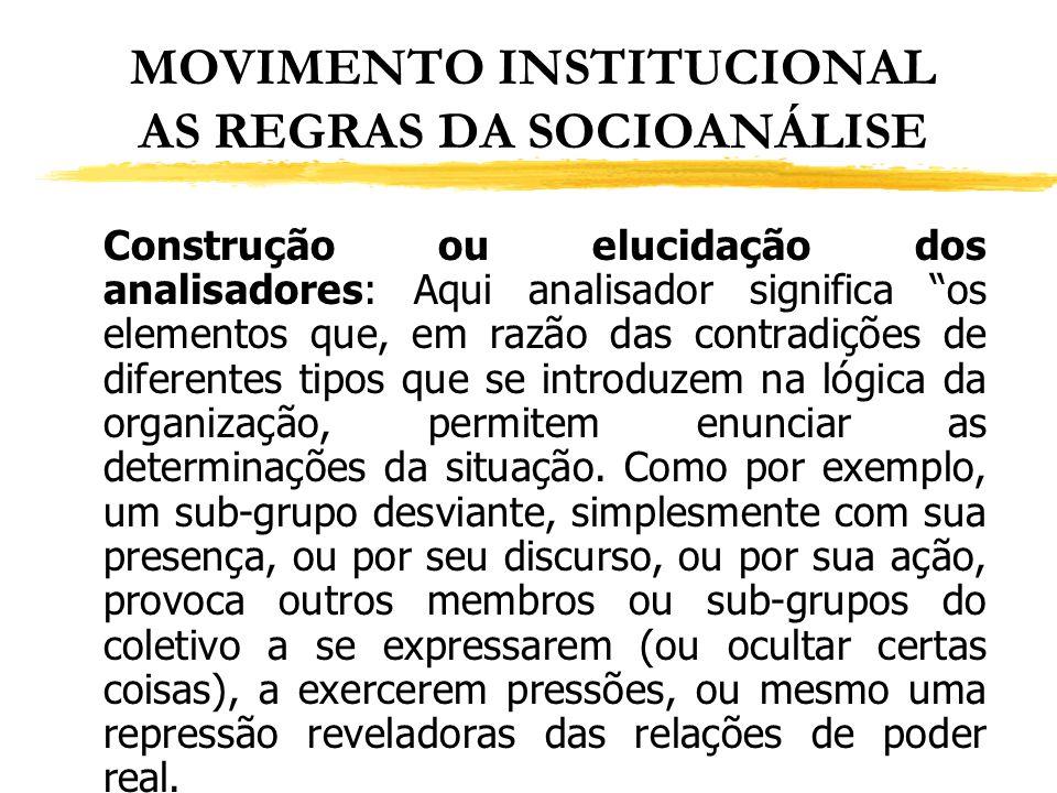 MOVIMENTO INSTITUCIONAL AS REGRAS DA SOCIOANÁLISE Construção ou elucidação dos analisadores: Aqui analisador significa os elementos que, em razão das