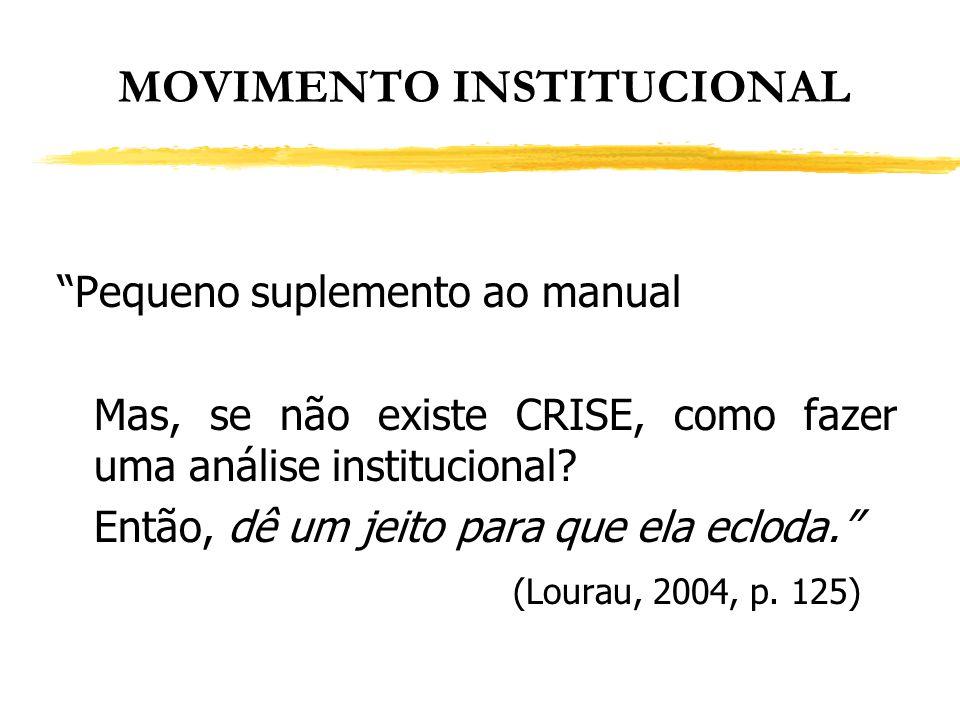 MOVIMENTO INSTITUCIONAL Pequeno suplemento ao manual Mas, se não existe CRISE, como fazer uma análise institucional? Então, dê um jeito para que ela e