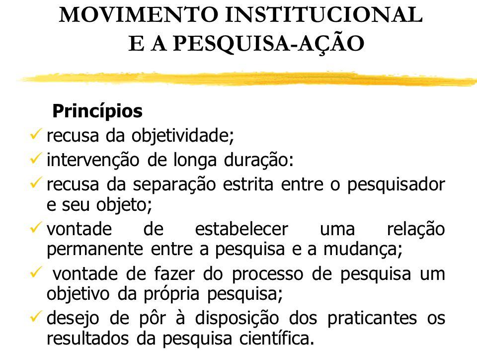 MOVIMENTO INSTITUCIONAL E A PESQUISA-AÇÃO Princípios recusa da objetividade; intervenção de longa duração: recusa da separação estrita entre o pesquis