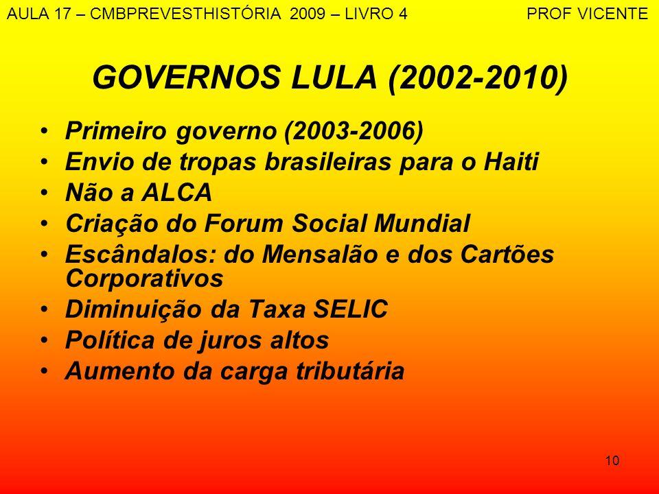 10 GOVERNOS LULA (2002-2010) Primeiro governo (2003-2006) Envio de tropas brasileiras para o Haiti Não a ALCA Criação do Forum Social Mundial Escândal