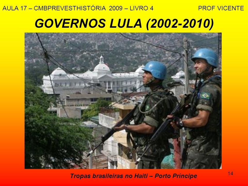 14 GOVERNOS LULA (2002-2010) Tropas brasileiras no Haiti – Porto Príncipe AULA 17 – CMBPREVESTHISTÓRIA 2009 – LIVRO 4 PROF VICENTE
