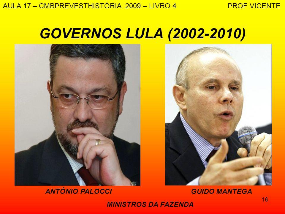 16 GOVERNOS LULA (2002-2010) ANTÔNIO PALOCCI GUIDO MANTEGA MINISTROS DA FAZENDA AULA 17 – CMBPREVESTHISTÓRIA 2009 – LIVRO 4 PROF VICENTE