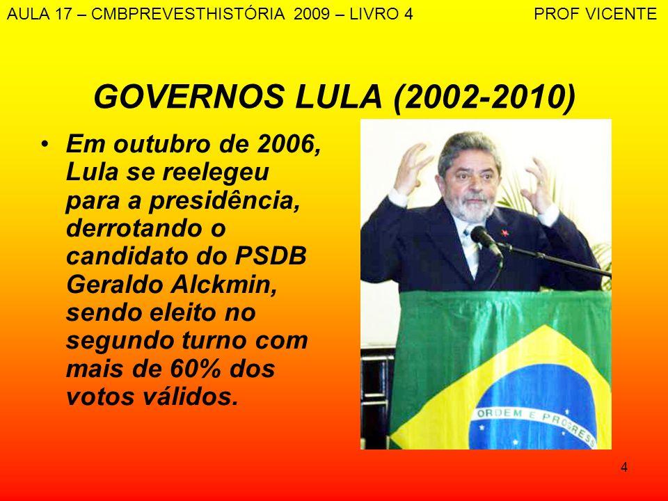 4 GOVERNOS LULA (2002-2010) Em outubro de 2006, Lula se reelegeu para a presidência, derrotando o candidato do PSDB Geraldo Alckmin, sendo eleito no s