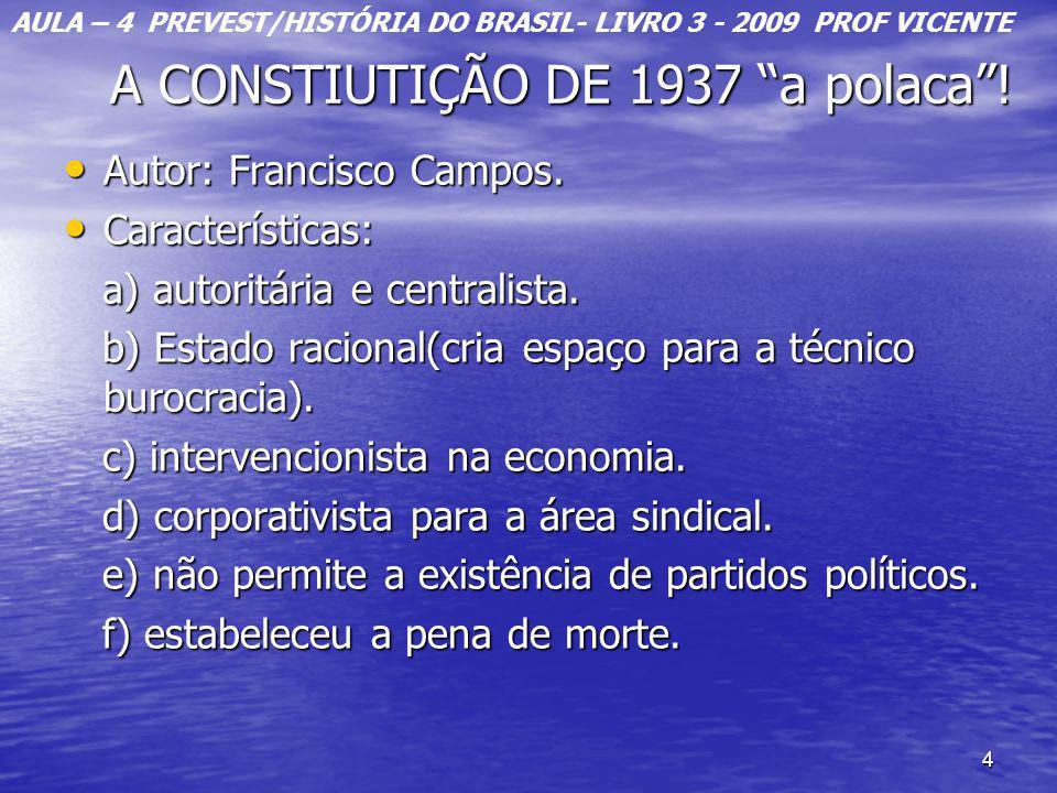 4 A CONSTIUTIÇÃO DE 1937 a polaca! A CONSTIUTIÇÃO DE 1937 a polaca! Autor: Francisco Campos. Autor: Francisco Campos. Características: Características