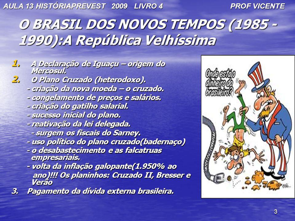 3 O BRASIL DOS NOVOS TEMPOS (1985 - 1990):A República Velhíssima 1. A Declaração de Iguaçu – origem do Mercosul. 2. O Plano Cruzado (heterodoxo). - cr