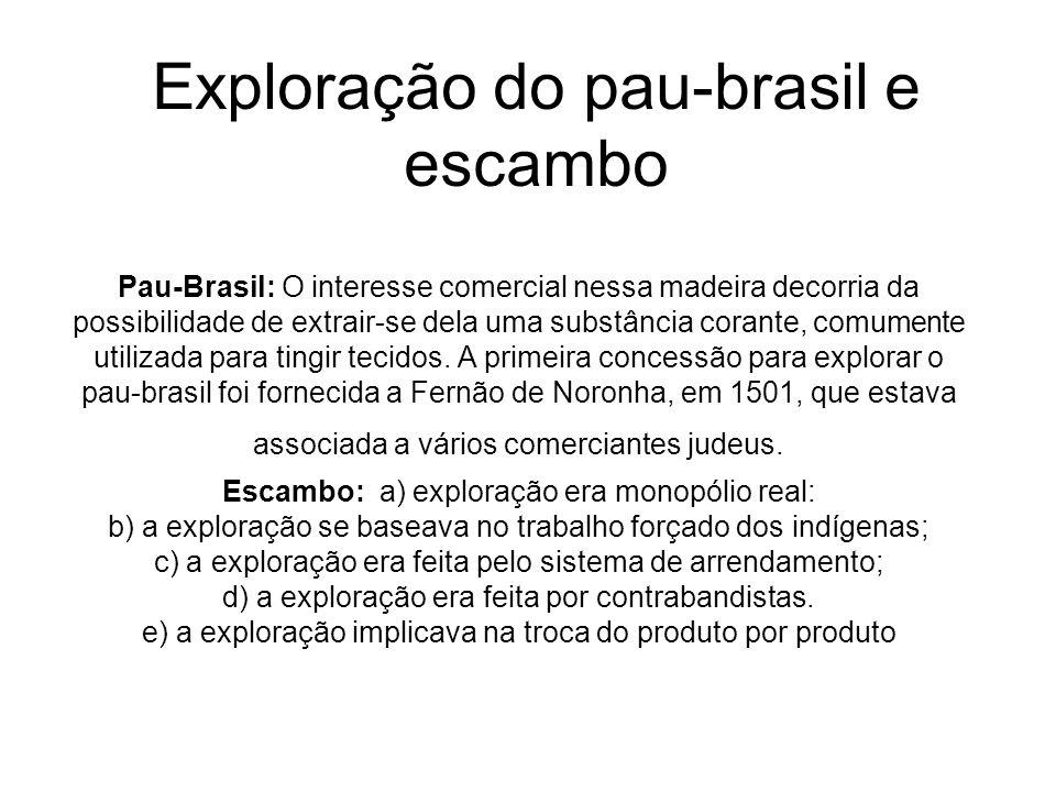 Exploração do pau-brasil e escambo Pau-Brasil: O interesse comercial nessa madeira decorria da possibilidade de extrair-se dela uma substância corante