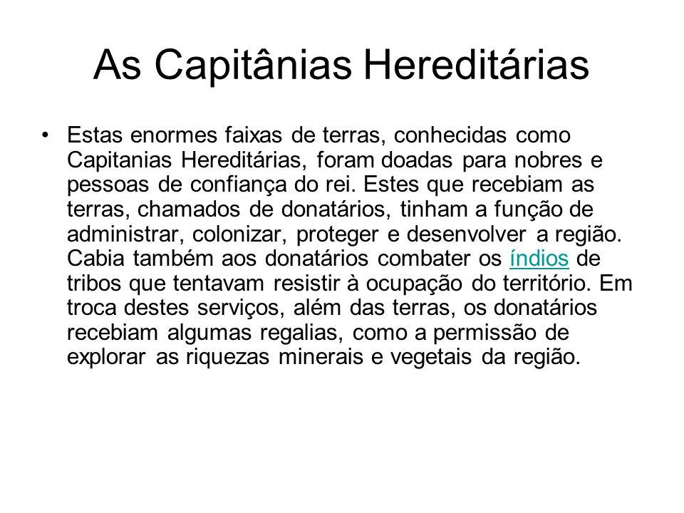 As Capitânias Hereditárias Estas enormes faixas de terras, conhecidas como Capitanias Hereditárias, foram doadas para nobres e pessoas de confiança do